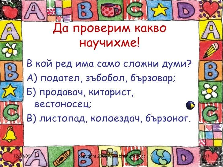 Да проверим какво научихме! <ul><li>В кой ред има само сложни думи? </li></ul><ul><li>А) подател, зъбобол, бързовар; </li>...