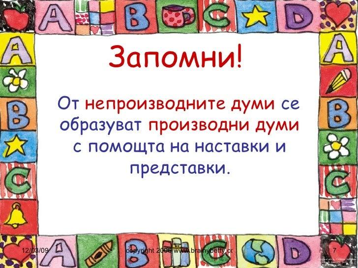 Запомни! <ul><li>От  непроизводните   думи  се образуват  производни   думи  с помощта на наставки и представки. </li></ul>