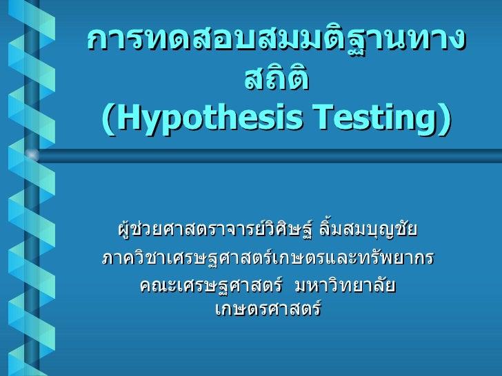 การทดสอบสมมติฐานทางสถิติ (Hypothesis Testing) ผู้ช่วยศาสตราจารย์วิศิษฐ์ ลิ้มสมบุญชัย ภาควิชาเศรษฐศาสตร์เกษตรและทรัพยากร คณ...