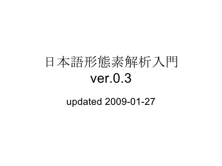 日本語形態素解析入門  ver.0.3 updated 2009-01-27