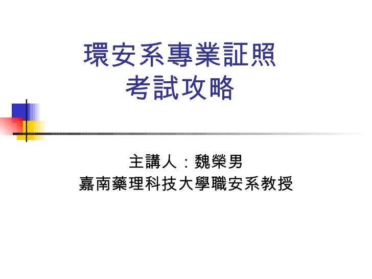環安系專業証照 考試攻略 主講人:魏榮男 嘉南藥理科技大學職安系教授