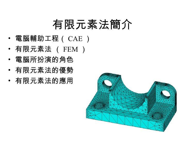有限元素法簡介   <ul><li>電腦輔助工程( CAE )  </li></ul><ul><li>有限元素法 ( FEM ) </li></ul><ul><li>電腦所扮演的角色 </li></ul><ul><li>有限元素法的優勢  </...