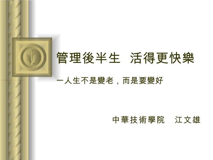 管理後半生  活得更快樂     一人生不是變老,而是要變好 中華技術學院 江文雄