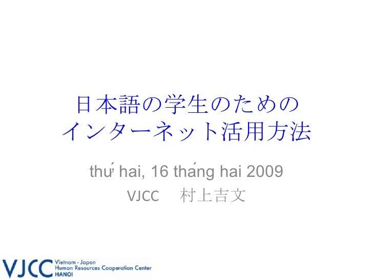 日本語の学生のための インターネット活用方法 thứ hai, 16 tháng hai 2009 VJCC  村上吉文