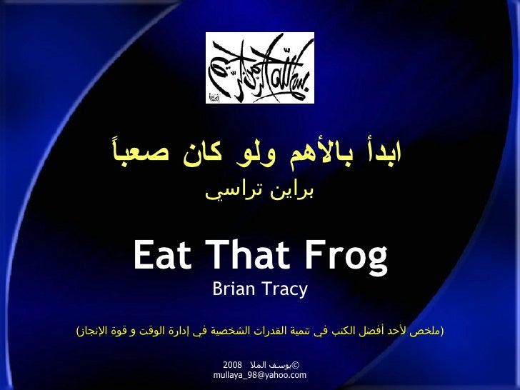 ابدأ بالأهم ولو كان صعباً براين تراسي Eat That Frog Brian Tracy © يوسف الملا  2008  [email_address] ( ملخص لأحد أفضل الكتب...
