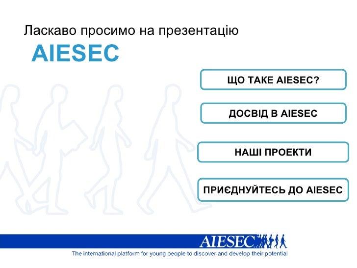 Ласкаво просимо на презентацію AIESEC ЩО ТАКЕ  AIESEC? ДОСВІД В  AIESEC НАШІ ПРОЕКТИ ПРИЄДНУЙТЕСЬ ДО  AIESEC