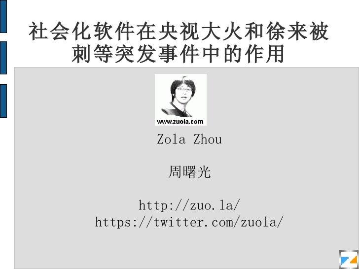 社会化软件在央视大火和徐来被刺等突发事件中的作用 Zola Zhou 周曙光 http://zuo.la/ https://twitter.com/zuola/