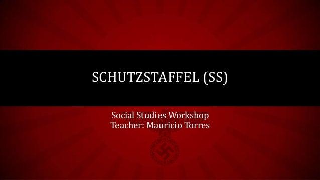 Social Studies WorkshopTeacher: Mauricio TorresSCHUTZSTAFFEL (SS)