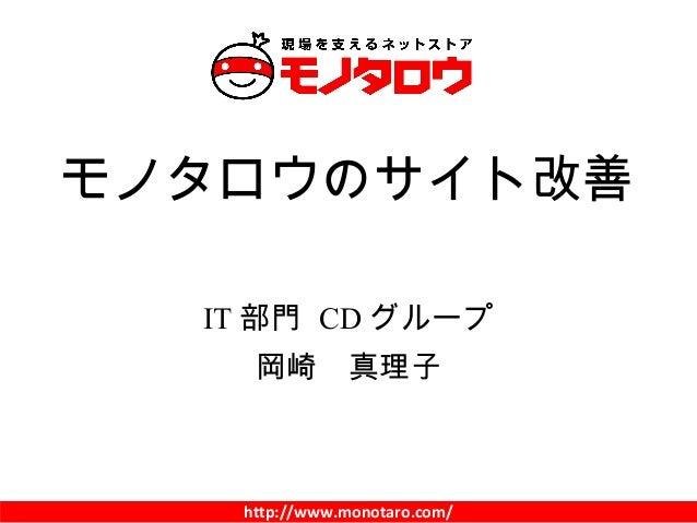 http://www.monotaro.com/ IT 部門 CD グループ 岡崎 真理子 モノタロウのサイト改善