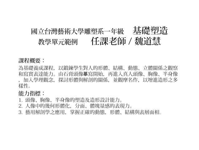 國立台灣藝術大學雕塑系一年級 基礎塑造 教學單元範例 任課老師 / 魏道慧 課程概要: 為基礎養成課程,以鍛鍊學生對人的形體、結構、動態、立體關係之觀察 和寫實表達能力。由石膏頭像 寫開始,再進入真人頭像、胸像、半身像摹 ,加入學理觀念,探討形...