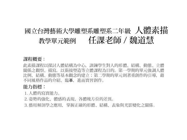 國立台灣藝術大學雕塑系雕塑系二年級 人體素描 教學單元範例 任課老師 / 魏道慧 課程概要: 此素描課程以探討人體結構為中心,訓鍊學生對人的形體、結構、動態、立體 關係之觀察、描寫,以銜接塑造等立體課程為目的。第一學期的單元強調人體 比例、結構...