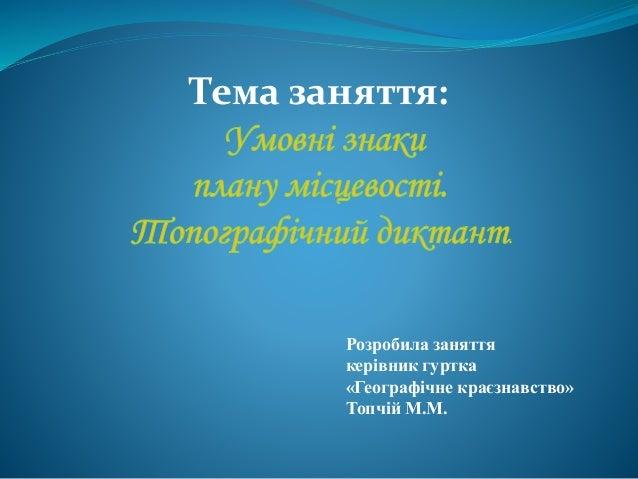 Тема заняття: . Розробила заняття керівник гуртка «Географічне краєзнавство» Топчій М.М.