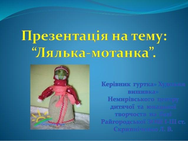Лялька-мотанка – українська народна лялька, символ жіночої мудрості, родинний оберіг. Здавен у кожній родині лялька-мотанк...