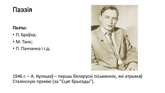 Паэзія Паэты: • П. Броўка; • М. Танк; • П. Панчанка і г.д. 1946 г. – А. Куляшоў – першы беларускі пісьменнік, які атрымаў ...