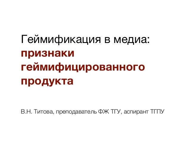 Геймификация в медиа: признаки геймифицированного продукта В.Н. Титова, преподаватель ФЖ ТГУ, аспирант ТГПУ