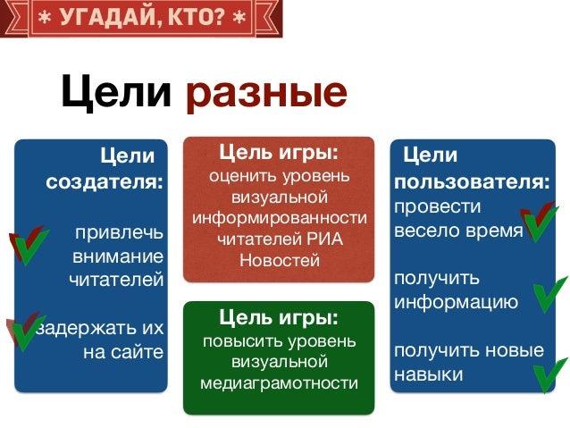 Цели разные Цели создателя: привлечь внимание читателей  задержать их на сайте Цели пользователя: провести весело время  п...