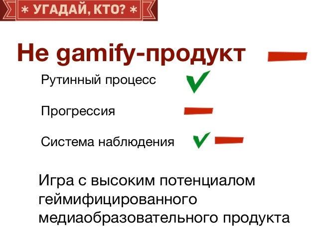 Не gamify-продукт Рутинный процесс  Прогрессия  Система наблюдения Игра с высоким потенциалом геймифицированного   медиаоб...