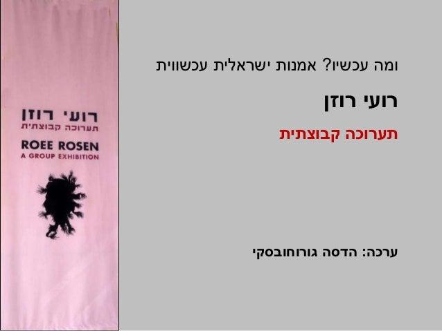 עכשיו ומה?עכשווית ישראלית אמנות רוזן רועי ערכה:גורוחובסקי הדסה קבוצתית תערוכה