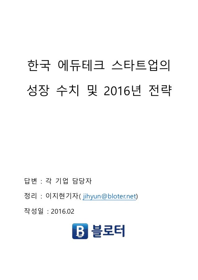 한국 에듀테크 스타트업의 성장 수치 및 2016년 전략 답변 : 각 기업 담당자 정리 : 이지현기자( jihyun@bloter.net) 작성일 : 2016.02