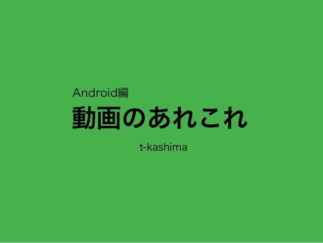 動画のあれこれ t-kashima Android編
