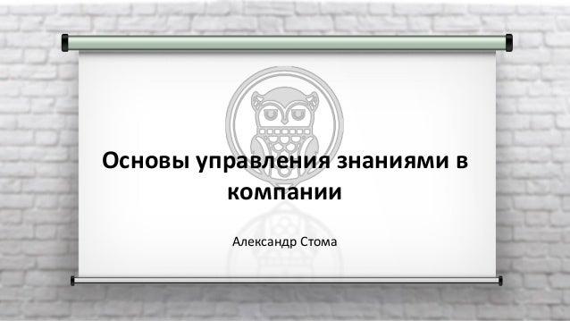 Основы управления знаниями в компании Александр Стома