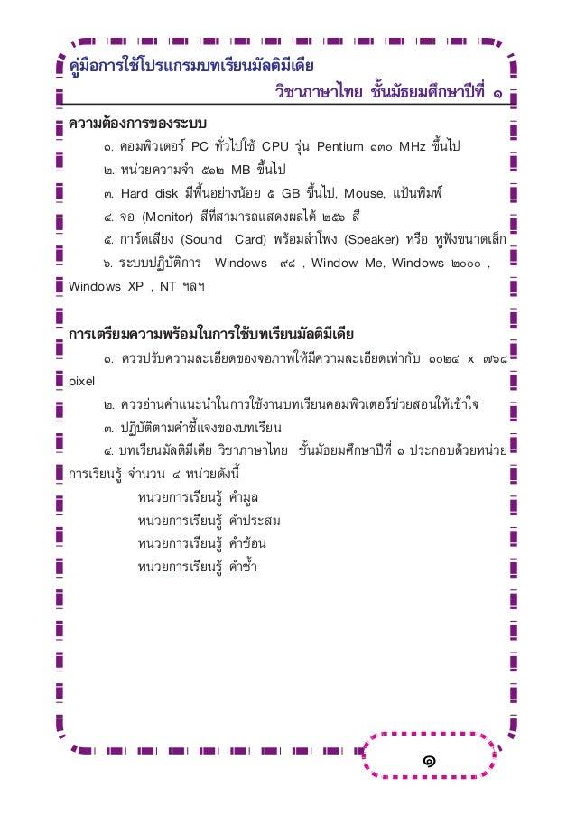 1 คู่มือการใช้โปรแกรมบทเรียนมัลติมีเดีย วิชาภาษาไทย ชั้นมัธยมศึกษาปีที่ ๑ ความต้องการของระบบ  ๑. คอมพิวเตอร์ PC ทั่วไปใช้...