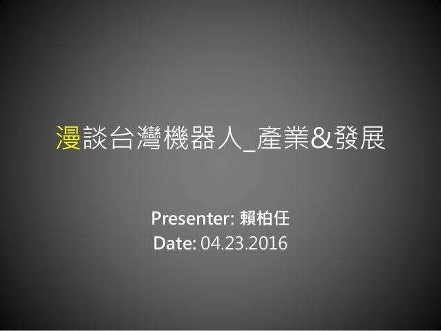 漫談台灣機器人_產業&發展 Presenter: 賴柏任 Date: 04.23.2016