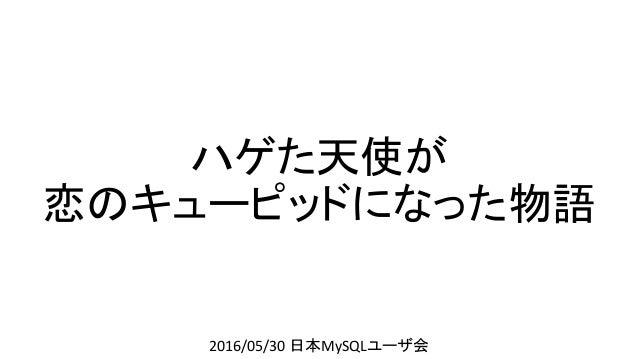 ハゲた天使が 恋のキューピッドになった物語 2016/05/30 日本MySQLユーザ会