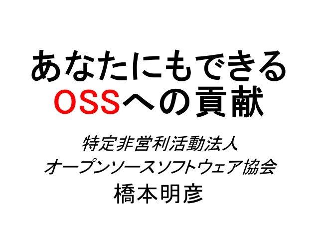 あなたにもできる OSSへの貢献 特定非営利活動法人 オープンソースソフトウェア協会 橋本明彦