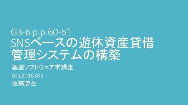 G3-6 p.p.60-61 SNSベースの遊休資産貸借 管理システムの構築 基盤ソフトウェア学講座 0312016302 佐藤碧生