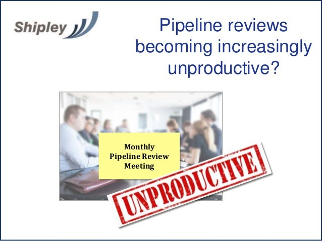 Monthly Pipeline Review Meeting Pipeline reviews becoming increasingly unproductive?