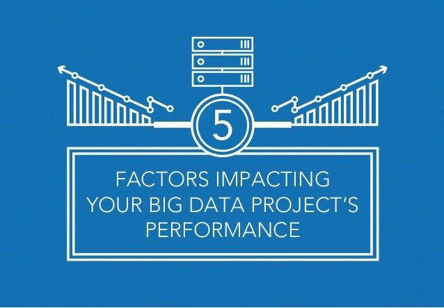 FACTORS IMPACTING YOUR BIG DATA PROJECT'S PERFORMANCE 5