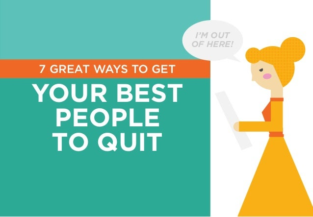 7 GREAT WAYS TO GET YOUR BEST PEOPLE TO QUIT I'M OUT OF HERE!