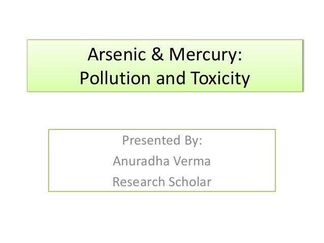 Arsenic & Mercury: Pollution and Toxicity Presented By: Anuradha Verma Research Scholar