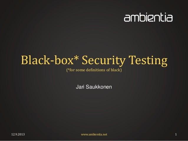 Black-box* Security Testing (*for some definitions of black) Jari Saukkonen 12.9.2013 www.ambientia.net 1