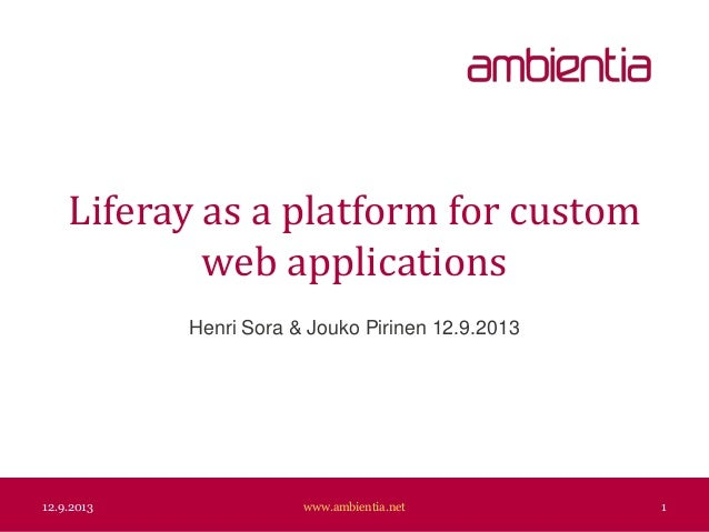 Liferay as a platform for custom web applications Henri Sora & Jouko Pirinen 12.9.2013 12.9.2013 www.ambientia.net 1