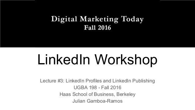 LinkedIn Workshop Lecture #3: LinkedIn Profiles and LinkedIn Publishing UGBA 198 - Fall 2016 Haas School of Business, Berk...