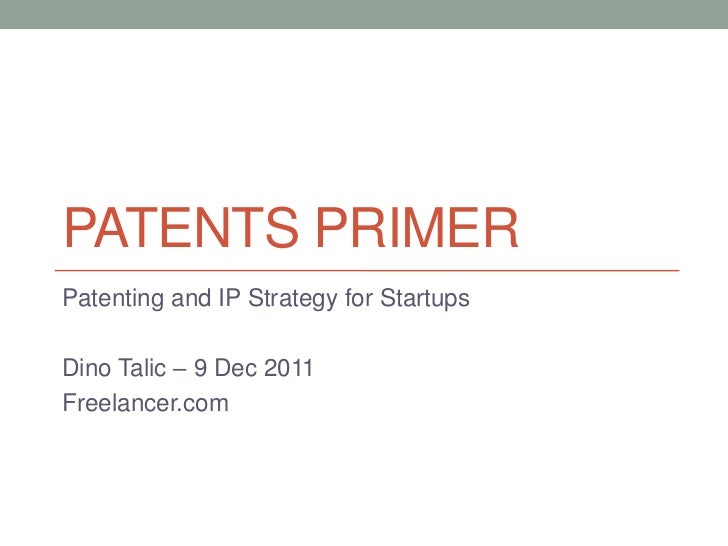 PATENTS PRIMERPatenting and IP Strategy for StartupsDino Talic – 9 Dec 2011Freelancer.com