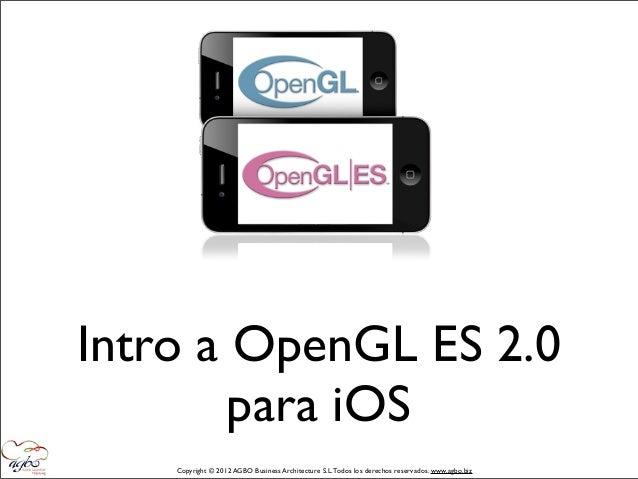 Intro a OpenGL ES 2.0        para iOS    Copyright © 2012 AGBO Business Architecture S.L. Todos los derechos reservados. w...