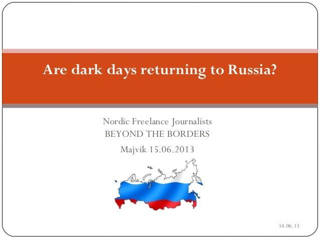 Nordic Freelance JournalistsBEYOND THE BORDERSMajvik 15.06.2013DRAFTAre dark days returning to Russia?14.06.13