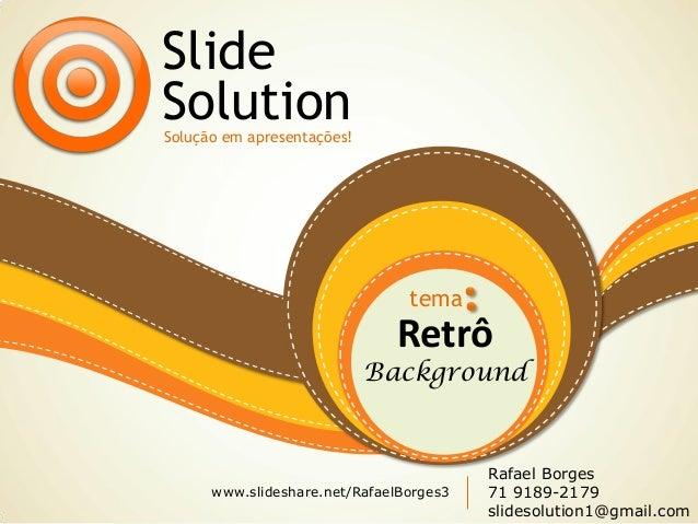 Retrô Background Slide SolutionSolução em apresentações! tema www.slideshare.net/RafaelBorges3 Rafael Borges 71 9189-2179 ...