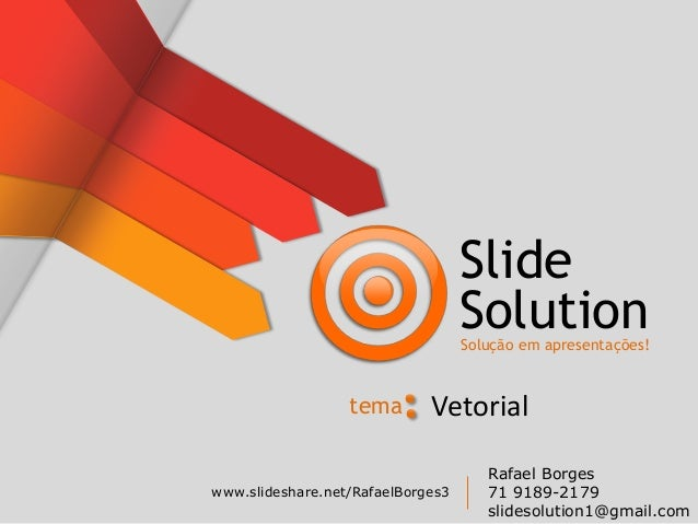 Slide SolutionSolução em apresentações! www.slideshare.net/RafaelBorges3 Rafael Borges 71 9189-2179 slidesolution1@gmail.c...
