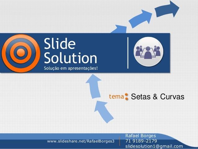 Slide SolutionSolução em apresentações! tema Setas & Curvas www.slideshare.net/RafaelBorges3 Rafael Borges 71 9189-2179 sl...