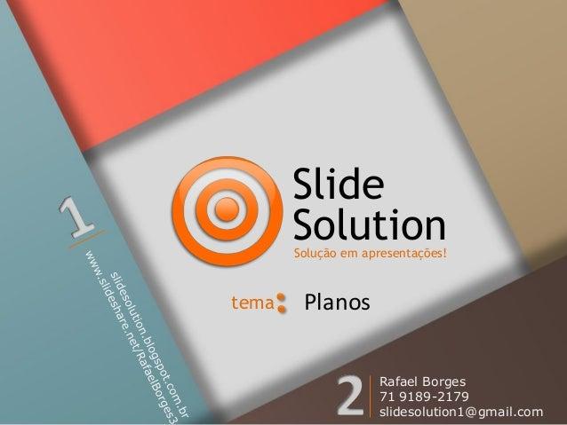 Slide Solution  Solução em apresentações!  tema  Planos Rafael Borges 71 9189-2179 slidesolution1@gmail.com