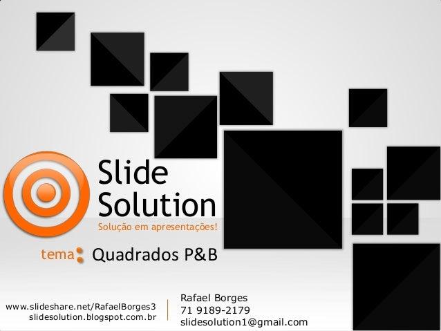 Slide Solution  Solução em apresentações!  tema  Quadrados P&B  www.slideshare.net/RafaelBorges3 slidesolution.blogspot.co...