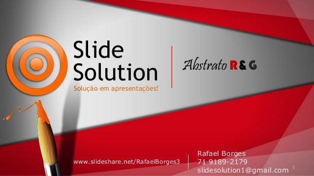 1 Slide SolutionSolução em apresentações! www.slideshare.net/RafaelBorges3 Rafael Borges 71 9189-2179 slidesolution1@gmail...