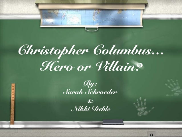 why christopher columbus is a hero Christopher columbus (1451-1506) christopher columbus was one of the greatest sailors and explorers of all time in 1492, christopher's exploration to the new world linked europe and the americas.