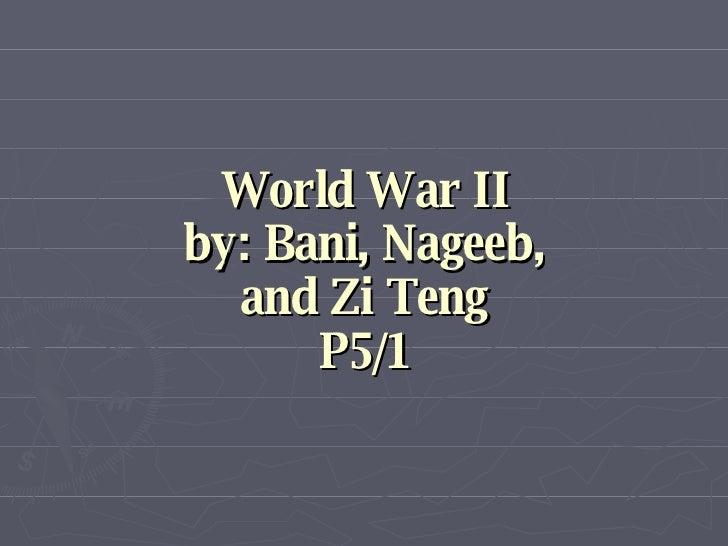 World War II by: Bani, Nageeb, and Zi Teng P5/1