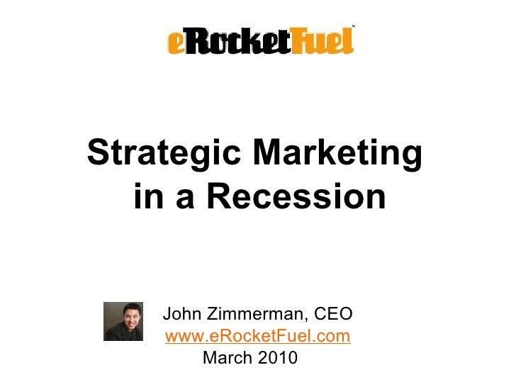 Strategic Marketing  in a Recession <ul><li>John Zimmerman, CEO </li></ul><ul><li>www.eRocketFuel.com March 2010  </li></ul>