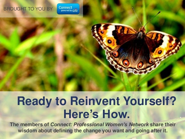 BROUGHT TO YOU BY  Ready to Reinvent Yourself? Here's How. The members of Connect: Professional Women's Network share thei...